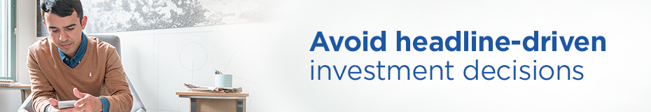 Avoid headline-driven investment decisions
